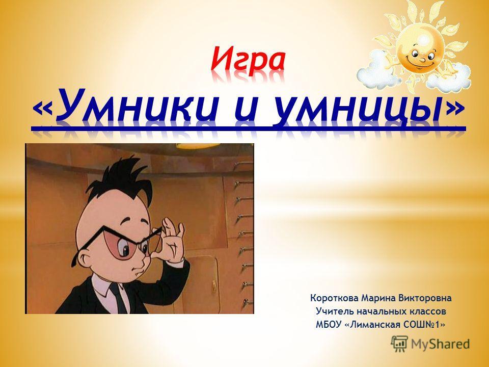 Короткова Марина Викторовна Учитель начальных классов МБОУ «Лиманская СОШ1»