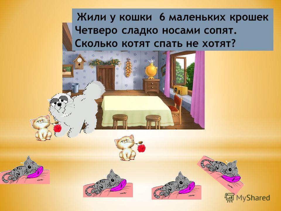Жили у кошки 6 маленьких крошек Четверо сладко носами сопят. Сколько котят спать не хотят?