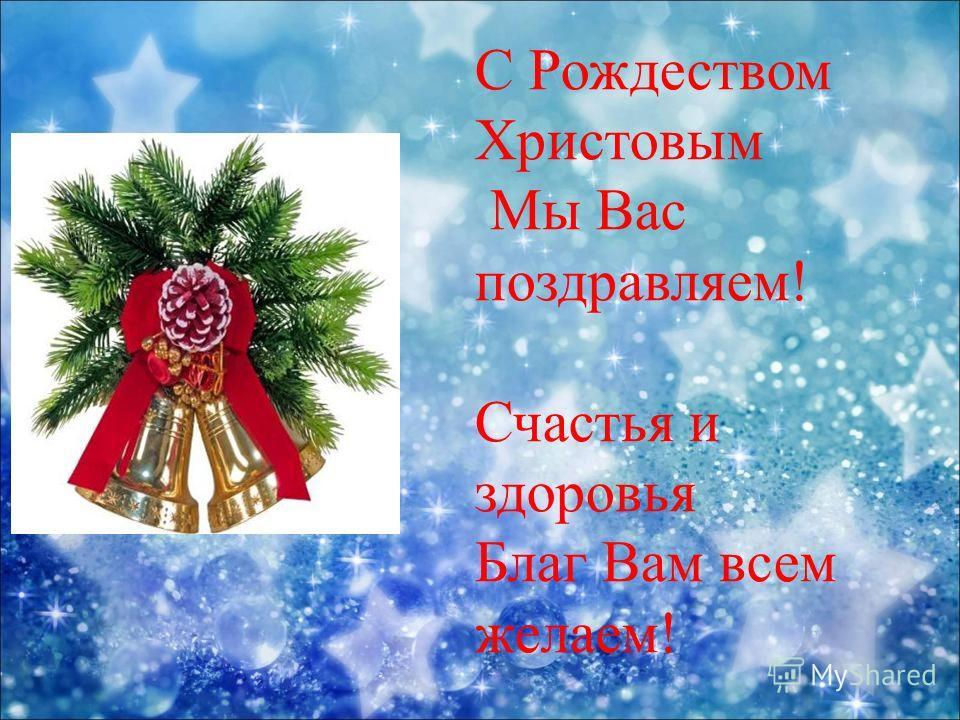 С Рождеством Христовым Мы Вас поздравляем! Счастья и здоровья Благ Вам всем желаем!
