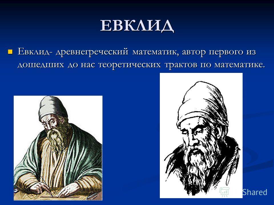 ЕВКЛИД Евклид- древнегреческий математик, автор первого из дошедших до нас теоретических трактов по математике. Евклид- древнегреческий математик, автор первого из дошедших до нас теоретических трактов по математике.