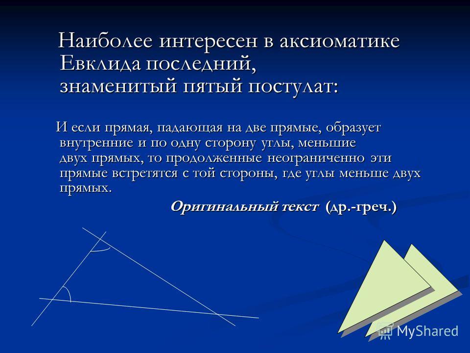 Наиболее интересен в аксиоматике Евклида последний, знаменитый пятый постулат: Наиболее интересен в аксиоматике Евклида последний, знаменитый пятый постулат: И если прямая, падающая на две прямые, образует внутренние и по одну сторону углы, меньшие д