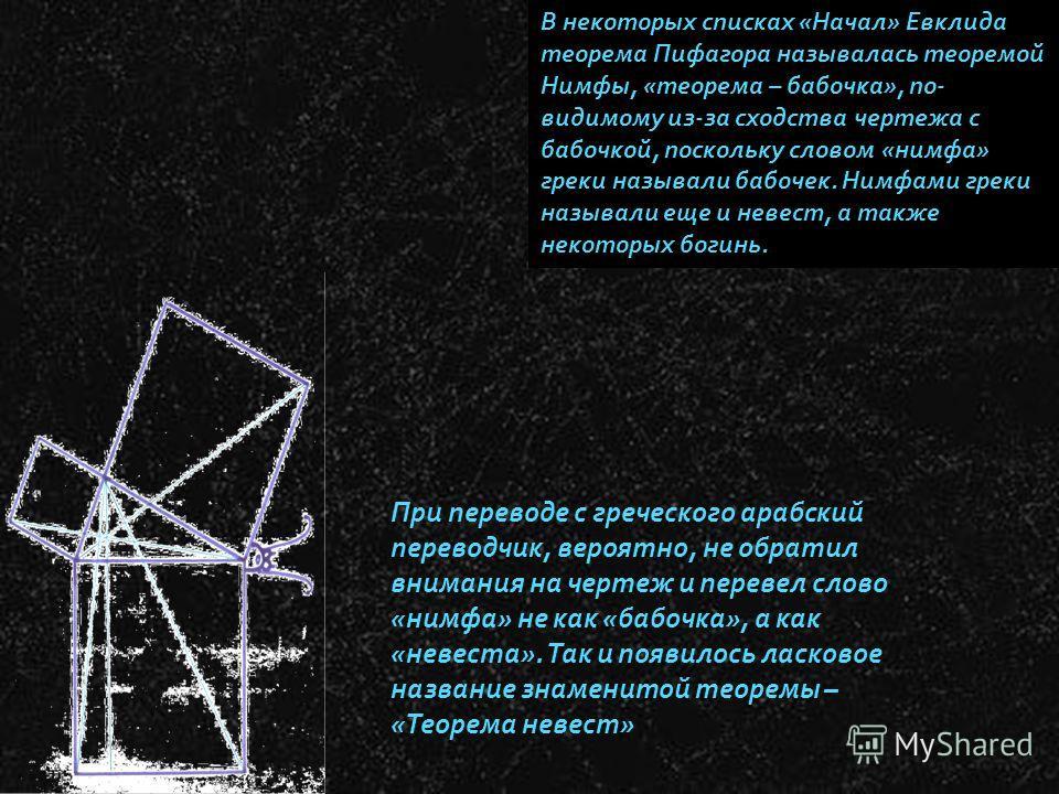 . В некоторых списках «Начал» Евклида теорема Пифагора называлась теоремой Нимфы, «теорема – бабочка», по- видимому из-за сходства чертежа с бабочкой, поскольку словом «нимфа» греки называли бабочек. Нимфами греки называли еще и невест, а также некот