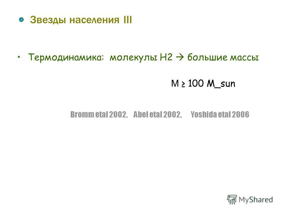 Звезды населения III Термодинамика: молекулы H2 большие массы M 100 M_sun Bromm etal 2002, Abel etal 2002, Yoshida etal 2006