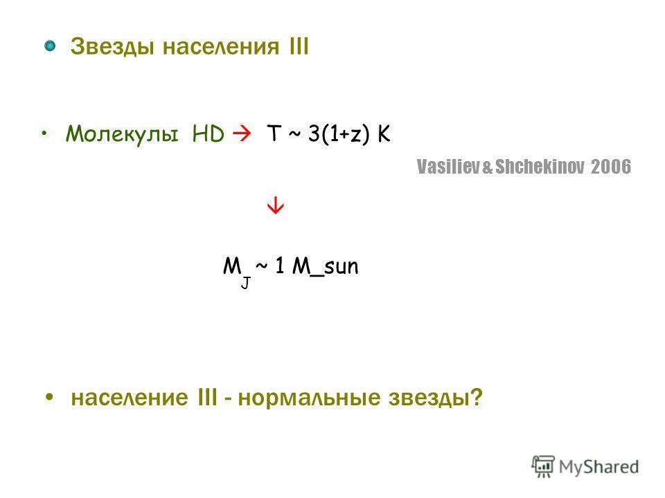 Звезды населения III Молекулы HD T ~ 3(1+z) K Vasiliev & Shchekinov 2006 население III - нормальные звезды? M ~ 1 M_sun J