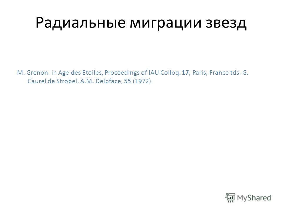 Радиальные миграции звезд M. Grenon. in Age des Etoiles, Proceedings of IAU Colloq. 17, Paris, France tds. G. Caurel de Strobel, A.M. Delpface, 55 (1972)