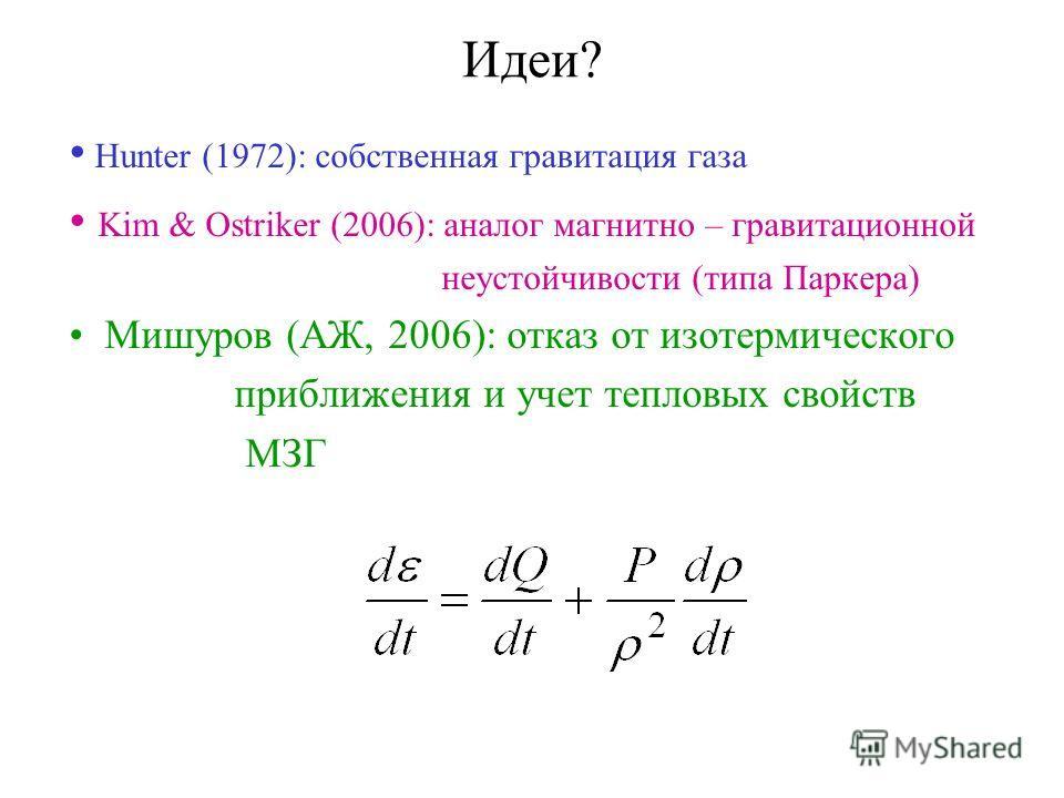 Идеи? Hunter (1972): собственная гравитация газа Kim & Ostriker (2006): аналог магнитно – гравитационной неустойчивости (типа Паркера) Мишуров (АЖ, 2006): отказ от изотермического приближения и учет тепловых свойств МЗГ