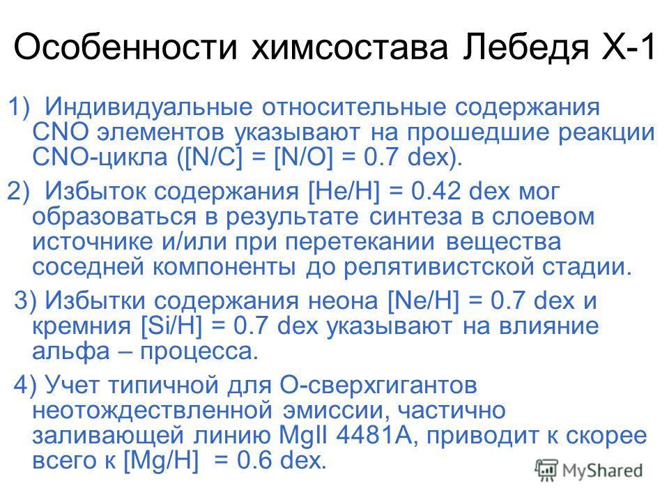 Особенности химсостава Лебедя Х-1 1) Индивидуальные относительные содержания CNO элементов указывают на прошедшие реакции CNO-цикла ([N/C] = [N/O] = 0.7 dex). 2) Избыток содержания [He/H] = 0.42 dex мог образоваться в результате синтеза в слоевом ист