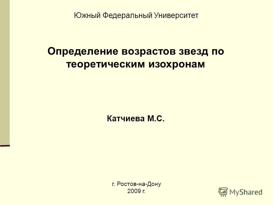 Определение возрастов звезд по теоретическим изохронам Катчиева М.С. Южный Федеральный Университет г. Ростов-на-Дону 2009 г.