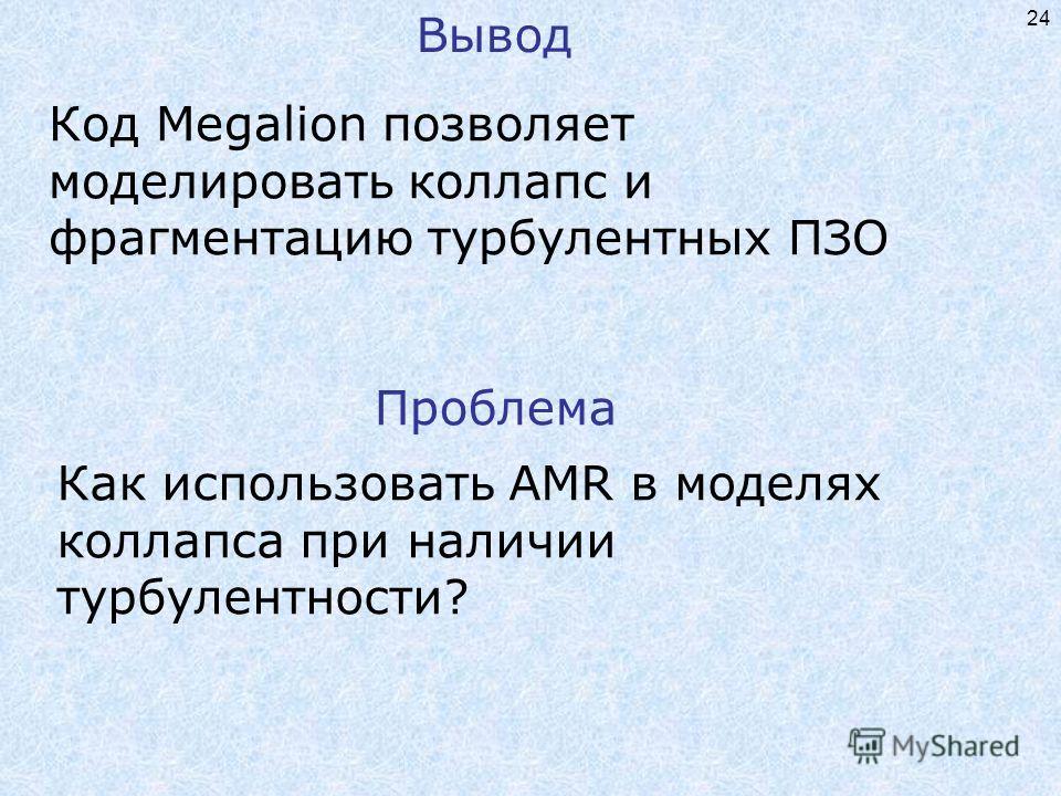 24 Вывод Как использовать AMR в моделях коллапса при наличии турбулентности? Проблема Код Megalion позволяет моделировать коллапс и фрагментацию турбулентных ПЗО
