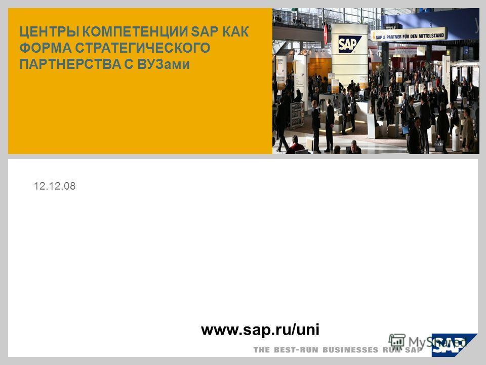 ЦЕНТРЫ КОМПЕТЕНЦИИ SAP КАК ФОРМА СТРАТЕГИЧЕСКОГО ПАРТНЕРСТВА С ВУЗами 12.12.08 www.sap.ru/uni