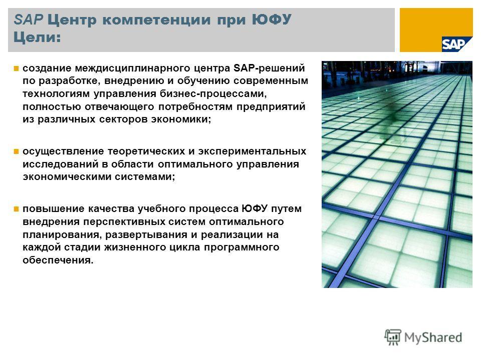 SAP Центр компетенции при ЮФУ Цели: создание междисциплинарного центра SAP-решений по разработке, внедрению и обучению современным технологиям управления бизнес-процессами, полностью отвечающего потребностям предприятий из различных секторов экономик