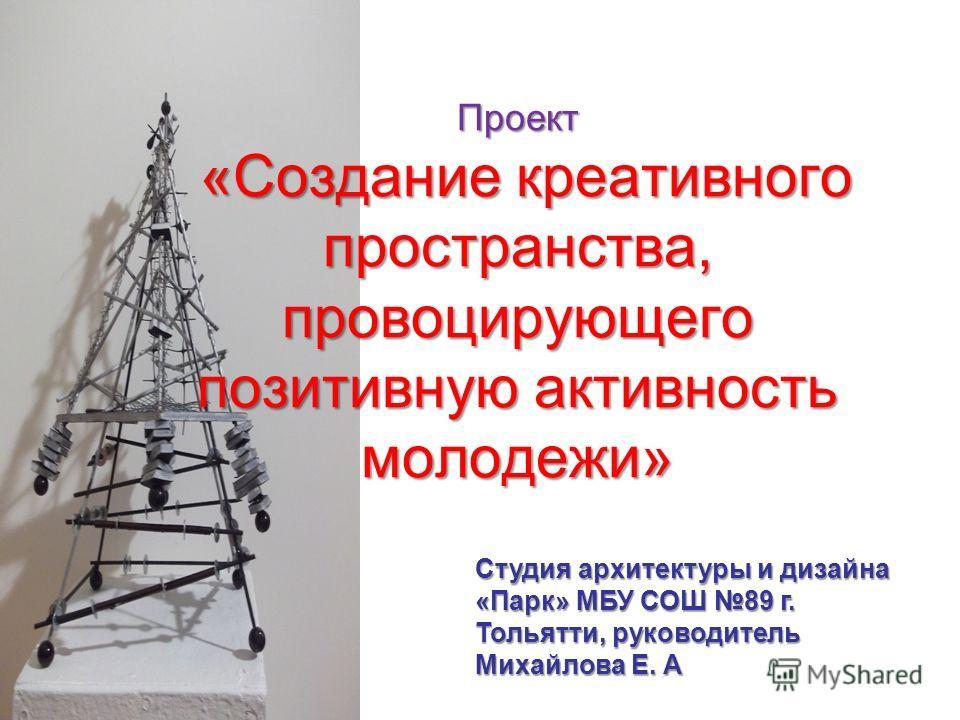 Проект «Создание креативного пространства, провоцирующего позитивную активность молодежи» Студия архитектуры и дизайна «Парк» МБУ СОШ 89 г. Тольятти, руководитель Михайлова Е. А