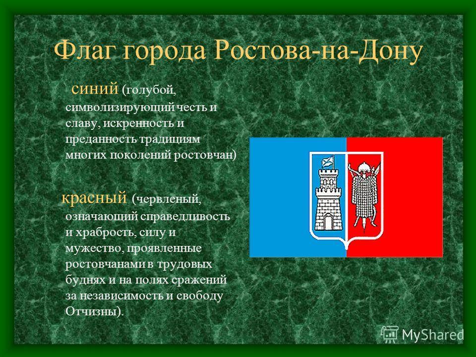 Флаг города Ростова-на-Дону синий (голубой, символизирующий честь и славу, искренность и преданность традициям многих поколений ростовчан) красный (червленый, означающий справедливость и храбрость, силу и мужество, проявленные ростовчанами в трудовых
