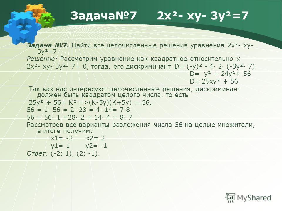 Задача7 2x²- xy- 3y²=7 Задача 7. Найти все целочисленные решения уравнения 2x²- xy- 3y²=7 Решение: Рассмотрим уравнение как квадратное относительно х 2x²- xy- 3y²- 7= 0, тогда, его дискриминант D= (-у)² - 4· 2· (-3y²- 7) D= у² + 24y²+ 56 D= 25xy² + 5