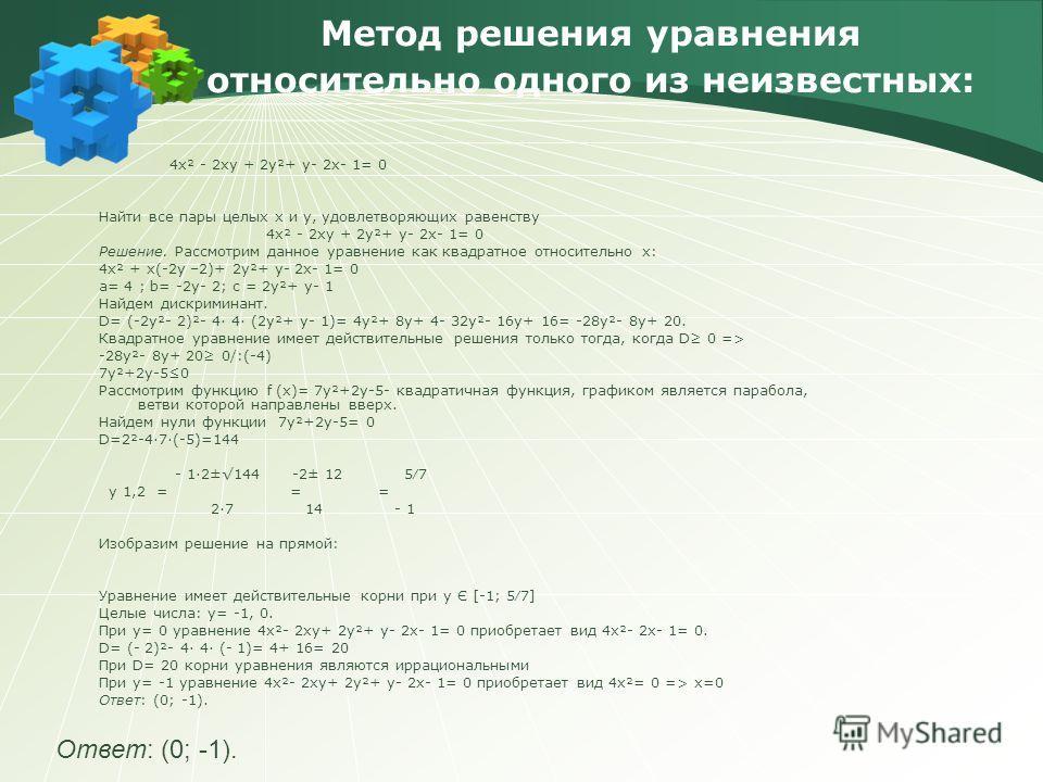 Метод решения уравнения относительно одного из неизвестных: 4х² - 2xy + 2у²+ у- 2х- 1= 0 Найти все пары целых х и у, удовлетворяющих равенству 4х² - 2xy + 2у²+ у- 2х- 1= 0 Решение. Рассмотрим данное уравнение как квадратное относительно х: 4х² + x(-2