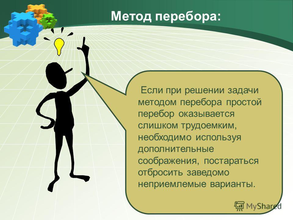 Метод перебора: Если при решении задачи методом перебора простой перебор оказывается слишком трудоемким, необходимо используя дополнительные соображения, постараться отбросить заведомо неприемлемые варианты.