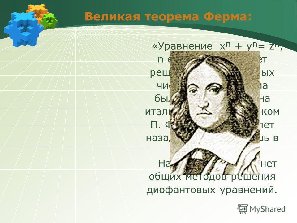 Великая теорема Ферма: «Уравнение x + y= z, n є N, n 3 не имеет решений в натуральных числах». Эта теорема была сформулирована итальянским математиком П. Ферма более 300 лет назад, а доказана лишь в 1993 году. Надо отметить, что нет общих методов реш
