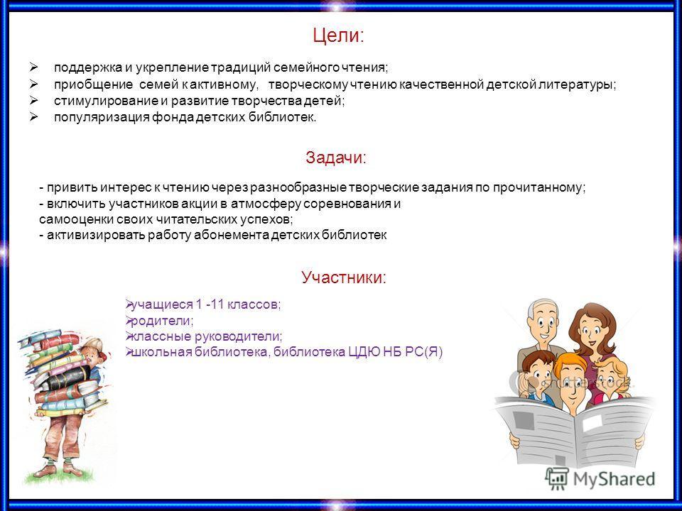 Цели: поддержка и укрепление традиций семейного чтения; приобщение семей к активному, творческому чтению качественной детской литературы; стимулирование и развитие творчества детей; популяризация фонда детских библиотек. Задачи: - привить интерес к ч