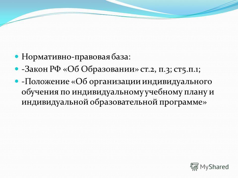 Нормативно-правовая база: -Закон РФ «Об Образовании» ст.2, п.3; ст5.п.1; -Положение «Об организации индивидуального обучения по индивидуальному учебному плану и индивидуальной образовательной программе»