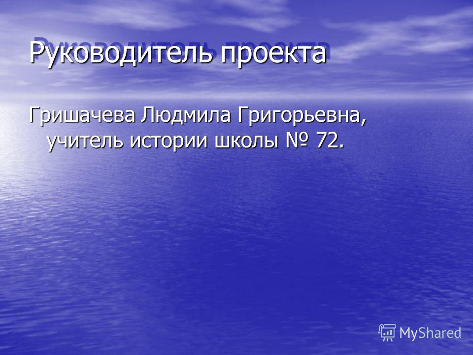 Руководитель проекта Гришачева Людмила Григорьевна, учитель истории школы 72.