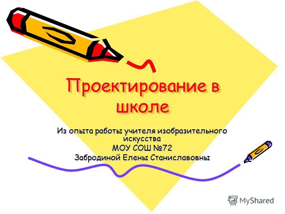 Проектирование в школе Из опыта работы учителя изобразительного искусства МОУ СОШ 72 Забродиной Елены Станиславовны