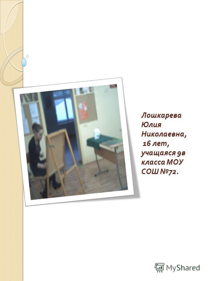 Лошкарева Юлия Николаевна, 16 лет, учащаяся 9 в класса МОУ СОШ 72.