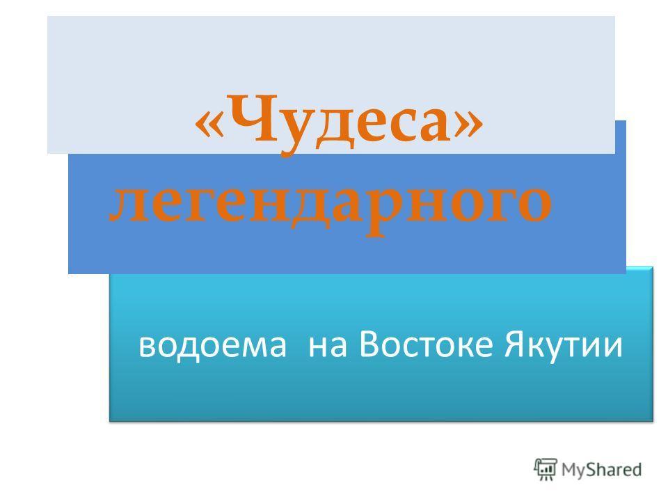 водоема на Востоке Якутии водоема на Востоке Якутии «Чудеса» легендарного