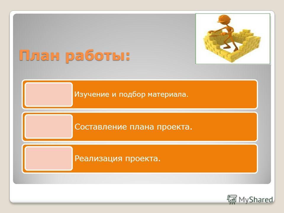 План работы: Изучение и подбор материала. Составление плана проекта. Реализация проекта.
