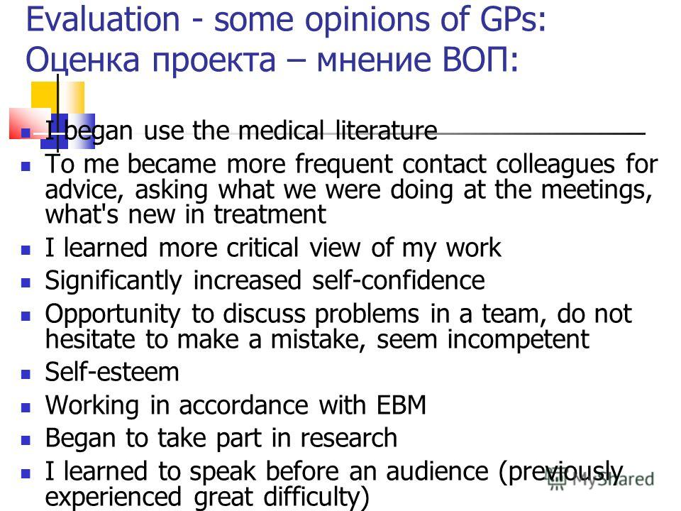 Evaluation - some opinions of GPs: Оценка проекта – мнение ВОП: I began use the medical literature To me became more frequent contact colleagues for advice, asking what we were doing at the meetings, what's new in treatment I learned more critical vi