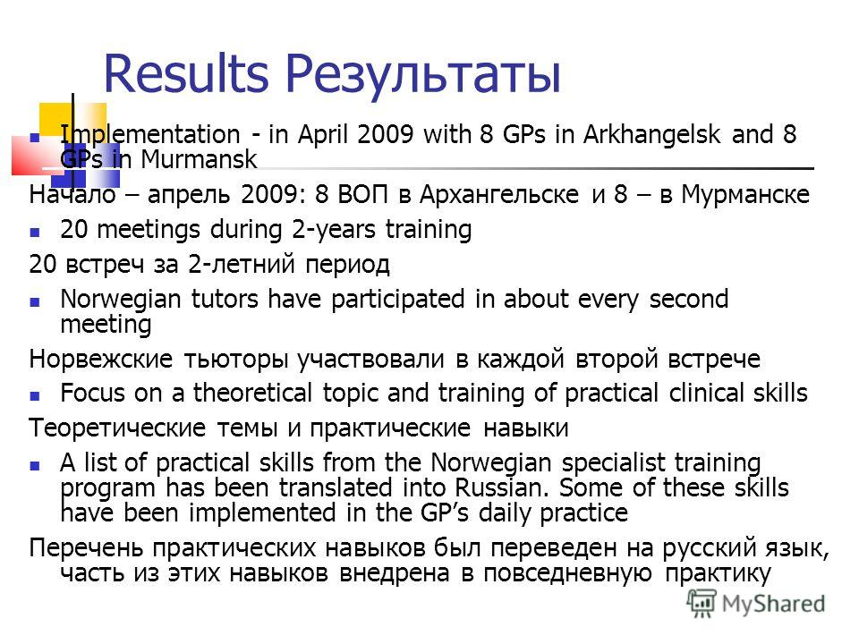 Results Результаты Implementation - in April 2009 with 8 GPs in Arkhangelsk and 8 GPs in Murmansk Начало – апрель 2009: 8 ВОП в Архангельске и 8 – в Мурманске 20 meetings during 2-years training 20 встреч за 2-летний период Norwegian tutors have part