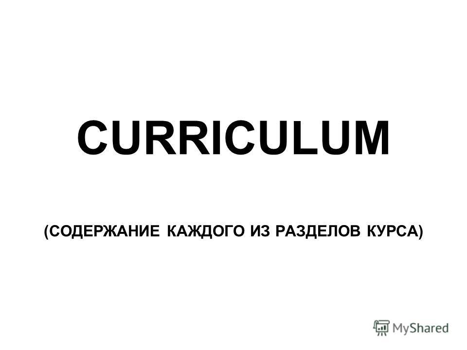 CURRICULUM (СОДЕРЖАНИЕ КАЖДОГО ИЗ РАЗДЕЛОВ КУРСА)