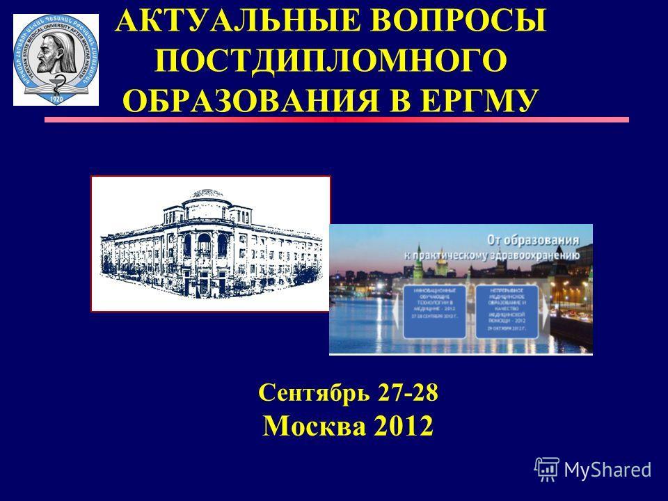 АКТУАЛЬНЫЕ ВОПРОСЫ ПОСТДИПЛОМНОГО ОБРАЗОВАНИЯ В ЕРГМУ Сентябрь 27-28 Москва 2012