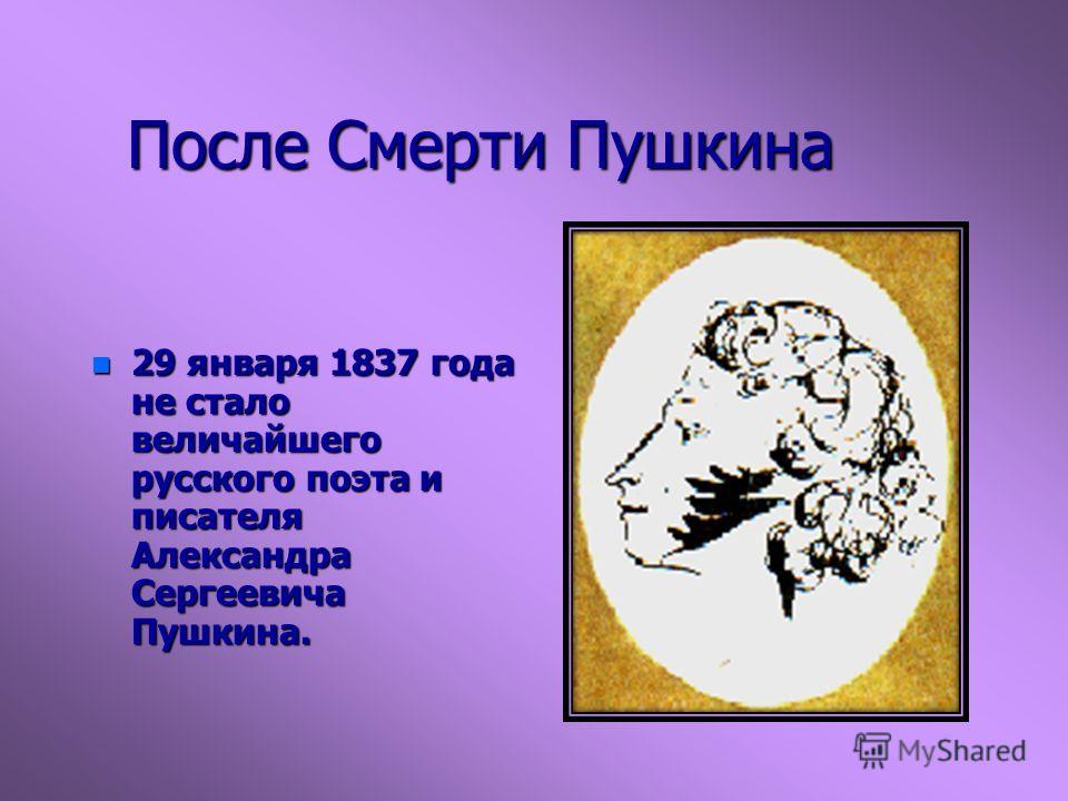 После Смерти Пушкина n 29 января 1837 года не стало величайшего русского поэта и писателя Александра Сергеевича Пушкина.