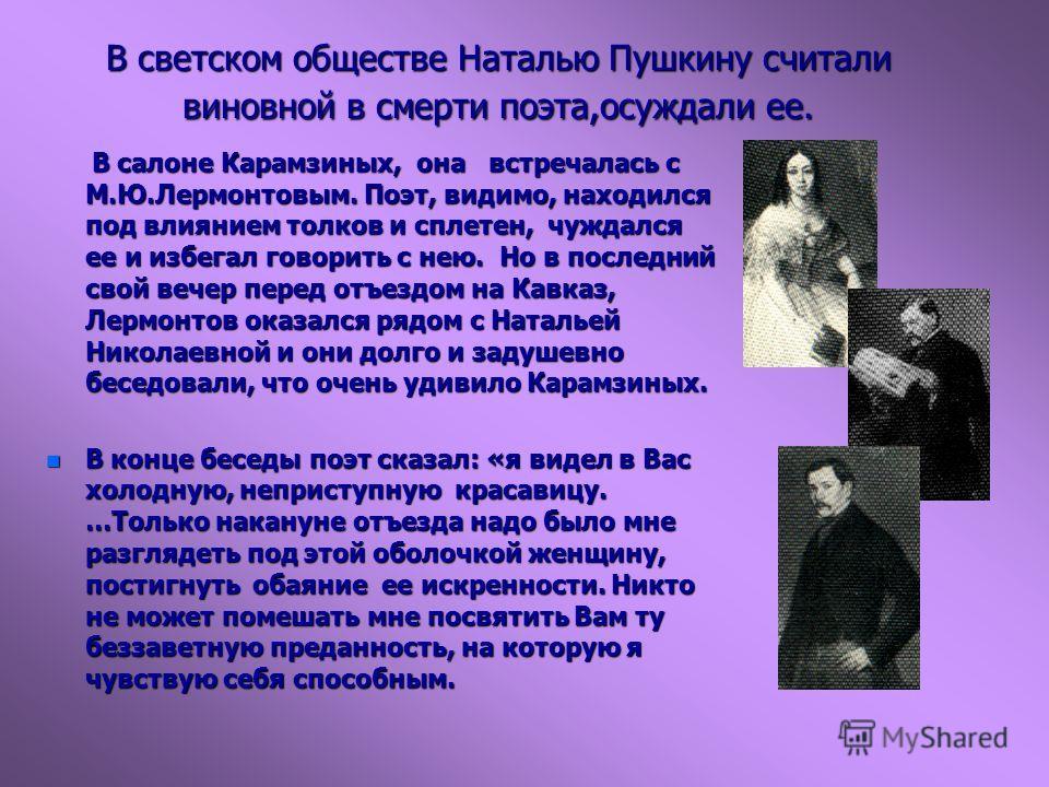 В светском обществе Наталью Пушкину считали виновной в смерти поэта,осуждали ее. В салоне Карамзиных, она встречалась с М.Ю.Лермонтовым. Поэт, видимо, находился под влиянием толков и сплетен, чуждался ее и избегал говорить с нею. Но в последний свой