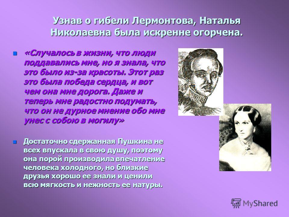 Узнав о гибели Лермонтова, Наталья Николаевна была искренне огорчена. n «Случалось в жизни, что люди поддавались мне, но я знала, что это было из-за красоты. Этот раз это была победа сердца, и вот чем она мне дорога. Даже и теперь мне радостно подума