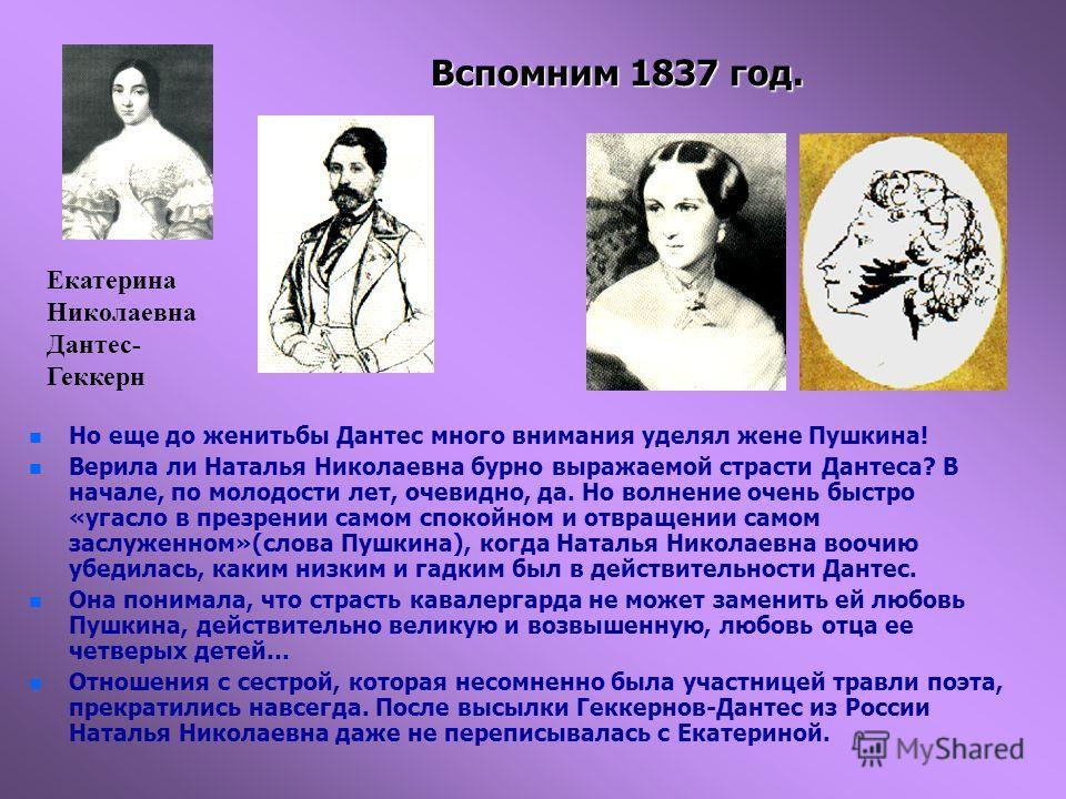 Вспомним 1837 год. n n Но еще до женитьбы Дантес много внимания уделял жене Пушкина! n n Верила ли Наталья Николаевна бурно выражаемой страсти Дантеса? В начале, по молодости лет, очевидно, да. Но волнение очень быстро «угасло в презрении самом споко