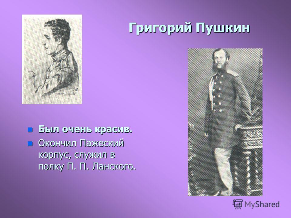 Григорий Пушкин n Был очень красив. n Окончил Пажеский корпус, служил в полку П. П. Ланского.