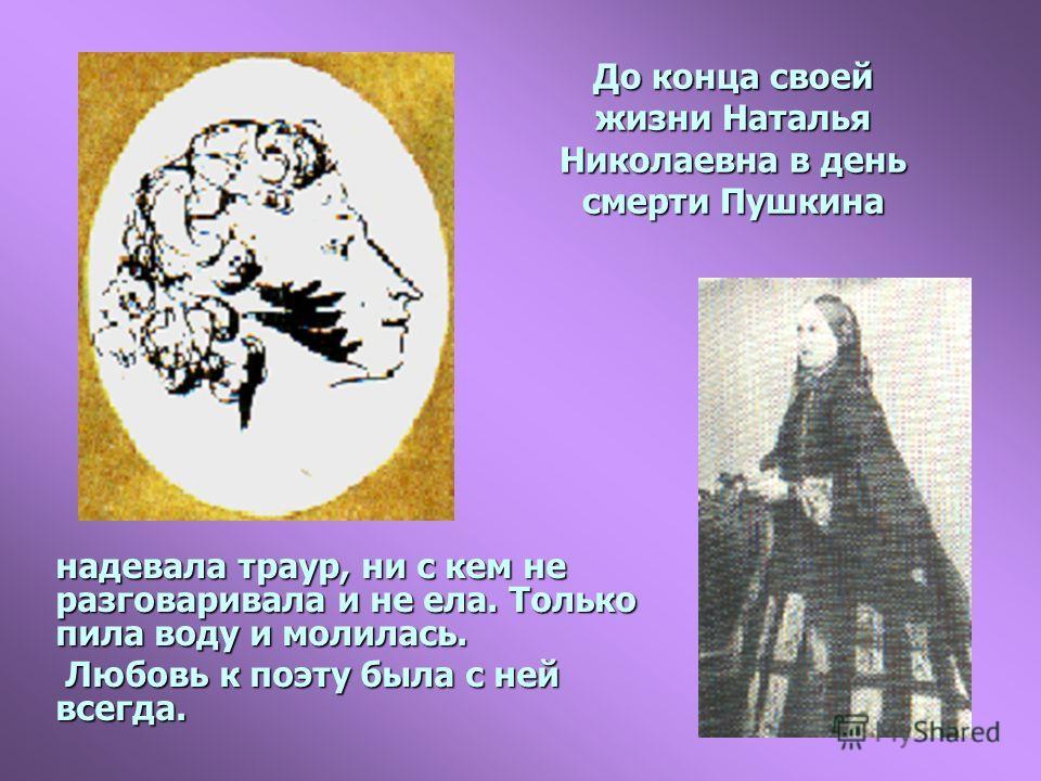 До конца своей жизни Наталья Николаевна в день смерти Пушкина надевала траур, ни с кем не разговаривала и не ела. Только пила воду и молилась. Любовь к поэту была с ней всегда.
