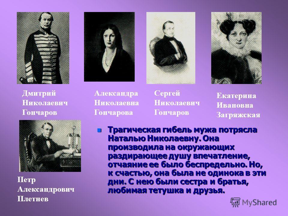 n Трагическая гибель мужа потрясла Наталью Николаевну. Она производила на окружающих раздирающее душу впечатление, отчаяние ее было беспредельно. Но, к счастью, она была не одинока в эти дни. С нею были сестра и братья, любимая тетушка и друзья. Дмит