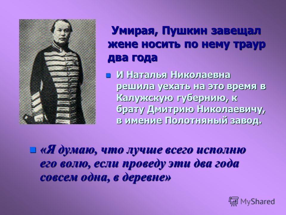 Умирая, Пушкин завещал жене носить по нему траур два года Умирая, Пушкин завещал жене носить по нему траур два года n «Я думаю, что лучше всего исполню его волю, если проведу эти два года совсем одна, в деревне» n И Наталья Николаевна решила уехать н