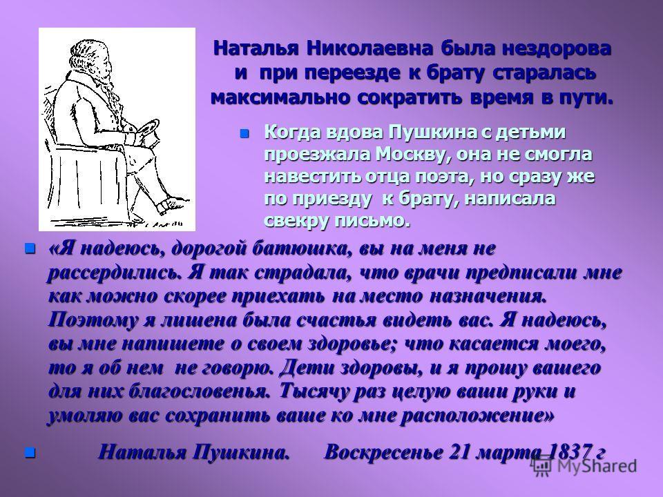 Наталья Николаевна была нездорова и при переезде к брату старалась максимально сократить время в пути. n Когда вдова Пушкина с детьми проезжала Москву, она не смогла навестить отца поэта, но сразу же по приезду к брату, написала свекру письмо. n «Я н