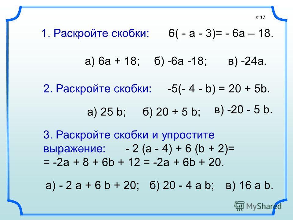 а) - 2 а + 6 b + 20; 1. Раскройте скобки: 6( - а - 3)= - 6а – 18. а) 6а + 18; 2. Раскройте скобки: -5(- 4 - b) = 20 + 5b. а) 25 b; 3. Раскройте скобки и упростите выражение: - 2 (а - 4) + 6 (b + 2)= = -2a + 8 + 6b + 12 = -2a + 6b + 20. п.17 б) -6а -1