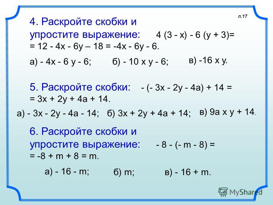 4. Раскройте скобки и упростите выражение: 4 (3 - х) - 6 (у + 3)= = 12 - 4x - 6y – 18 = -4x - 6y - 6. а) - 4х - 6 у - 6; 5. Раскройте скобки: - (- 3х - 2у - 4а) + 14 = = 3x + 2y + 4a + 14. а) - 3х - 2у - 4а - 14; 6. Раскройте скобки и упростите выраж