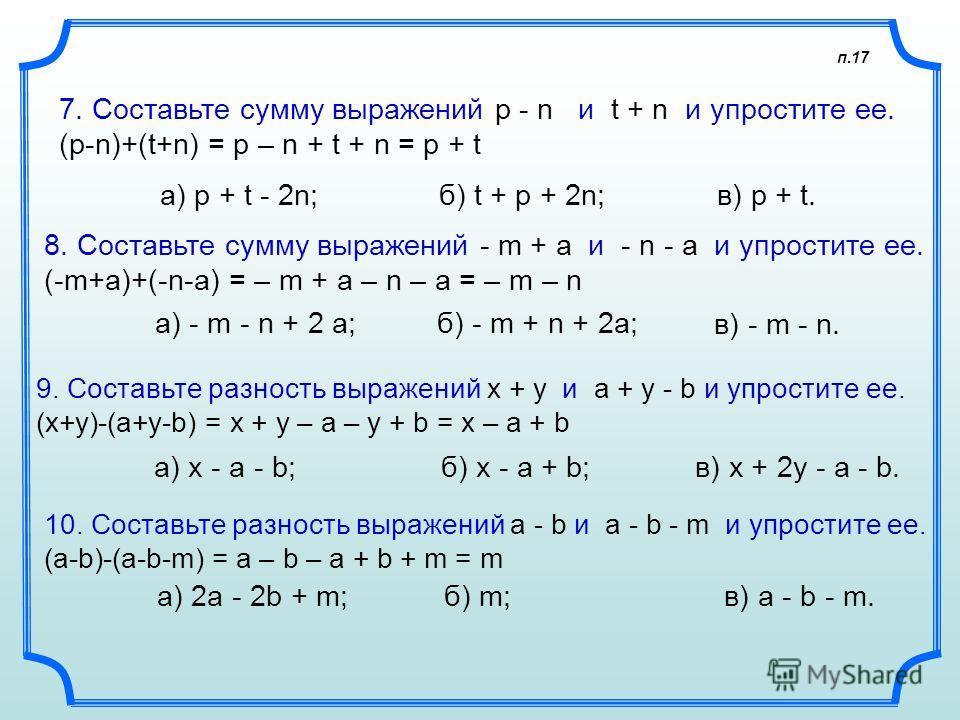 п.17 7. Составьте сумму выражений p - n и t + n и упростите ее. (p-n)+(t+n) = p – n + t + n = p + t а) p + t - 2n; 8. Составьте сумму выражений - m + а и - n - а и упростите ее. (-m+a)+(-n-a) = – m + a – n – a = – m – n а) - m - n + 2 а; 9. Составьте