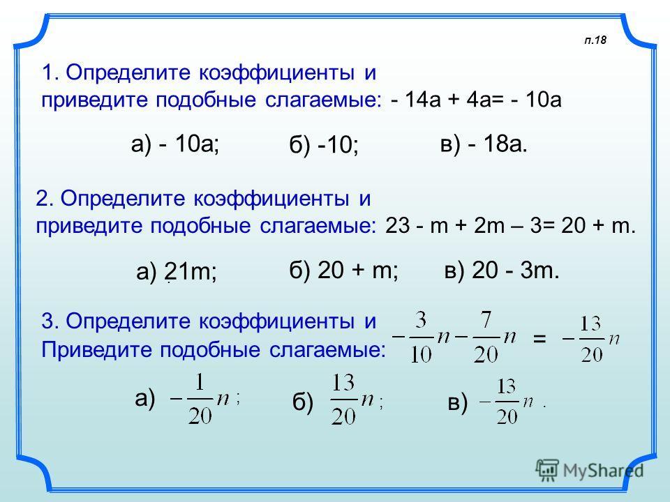 п.18 1. Определите коэффициенты и приведите подобные слагаемые: - 14а + 4а= - 10а а) - 10а; 2. Определите коэффициенты и приведите подобные слагаемые: 23 - m + 2m – 3= 20 + m. а) 21m; 3. Определите коэффициенты и Приведите подобные слагаемые:. а) б)