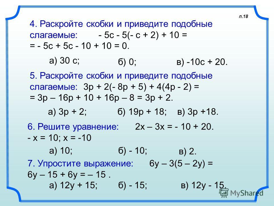 п.18 4. Раскройте скобки и приведите подобные слагаемые: - 5с - 5(- с + 2) + 10 = = - 5c + 5с - 10 + 10 = 0. а) 30 с; 5. Раскройте скобки и приведите подобные слагаемые: 3p + 2(- 8p + 5) + 4(4p - 2) = = 3p – 16p + 10 + 16p – 8 = 3p + 2. а) 3p + 2; 6.
