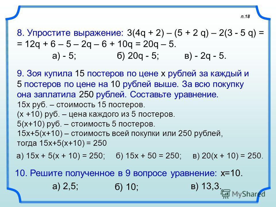п.18 8. Упростите выражение: 3(4q + 2) – (5 + 2 q) – 2(3 - 5 q) = = 12q + 6 – 5 – 2q – 6 + 10q = 20q – 5. а) - 5; 9. Зоя купила 15 постеров по цене x рублей за каждый и 5 постеров по цене на 10 рублей выше. За всю покупку она заплатила 250 рублей. Со