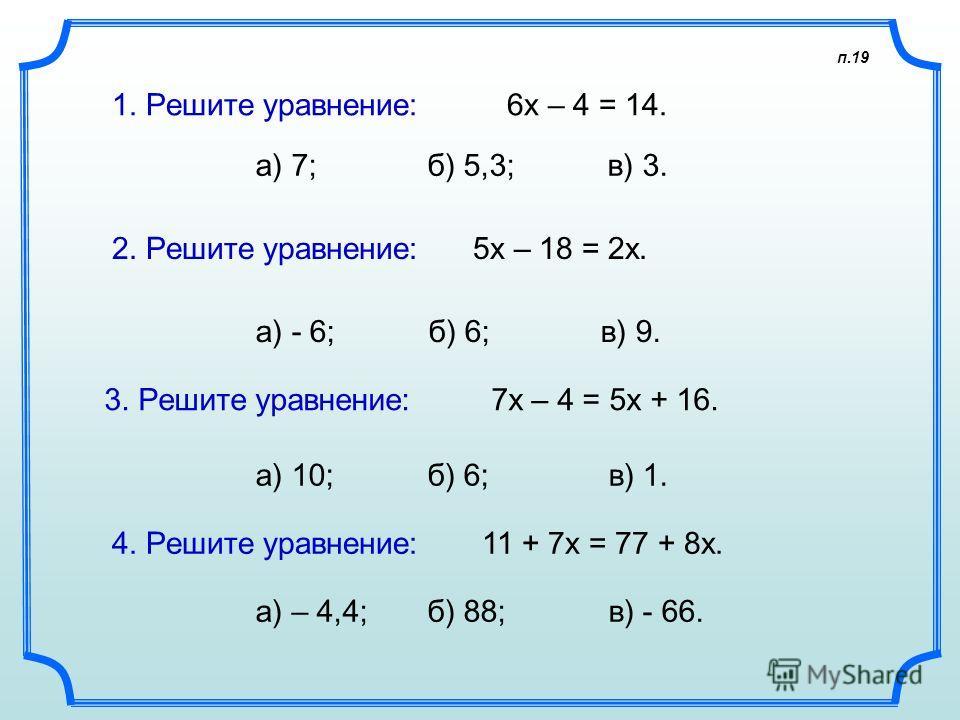 п.19 1. Решите уравнение: 6х – 4 = 14. а) 7; б) 5,3; в) 3. 2. Решите уравнение: 5х – 18 = 2х. а) - 6; б) 6; в) 9. 3. Решите уравнение: 7х – 4 = 5х + 16. а) 10; б) 6; в) 1. 4. Решите уравнение: 11 + 7х = 77 + 8х. а) – 4,4; б) 88; в) - 66.