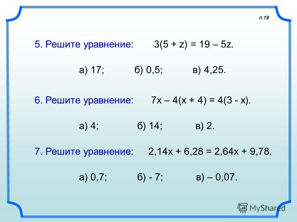 п.19 5. Решите уравнение: 3(5 + z) = 19 – 5z. а) 17; б) 0,5; в) 4,25. 6. Решите уравнение: 7х – 4(х + 4) = 4(3 - х). а) 4; б) 14; в) 2. 7. Решите уравнение: 2,14х + 6,28 = 2,64х + 9,78. а) 0,7; б) - 7; в) – 0,07.