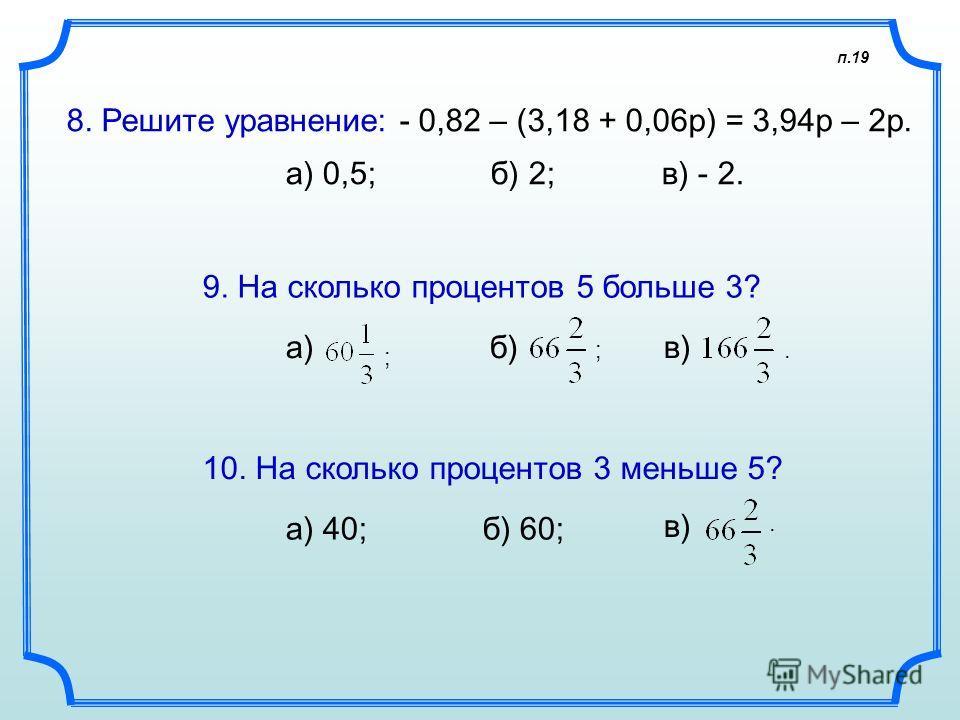 п.19 8. Решите уравнение: - 0,82 – (3,18 + 0,06р) = 3,94р – 2р. а) 0,5; б) 2; в) - 2. 9. На сколько процентов 5 больше 3? в)б)а) 10. На сколько процентов 3 меньше 5? а) 40; б) 60; в) ; ;..